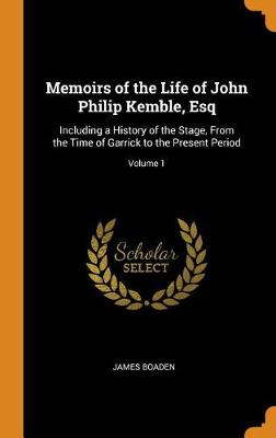 Memoirs of the Life of John Philip Kemble, Esq: Including a History of the Stage, from the Time of Garrick to the Present Period; Volume 1 (Hardback)