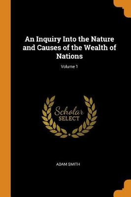 An Inquiry Into the Nature and Causes of the Wealth of Nations; Volume 1 (Paperback)