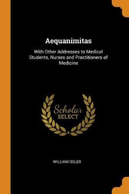 Aequanimitas: With Other Addresses to Medical Students, Nurses and Practitioners of Medicine (Paperback)