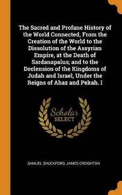 The Sacred and Profane History of the World Connected, from the Creation of the World to the Dissolution of the Assyrian Empire, at the Death of Sardanapalus; And to the Declension of the Kingdoms of Judah and Israel, Under the Reigns of Ahaz and Pekah. I (Hardback)