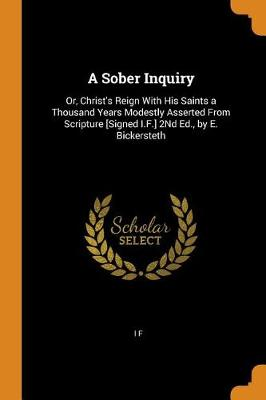 A Sober Inquiry: Or, Christ's Reign with His Saints a Thousand Years Modestly Asserted from Scripture [signed I.F.] 2nd Ed., by E. Bickersteth (Paperback)