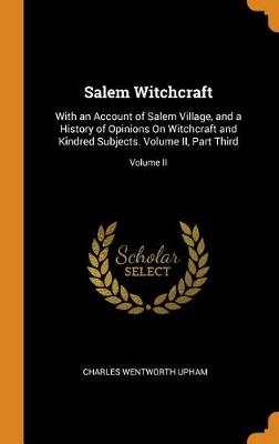 Salem Witchcraft: With an Account of Salem Village, and a History of Opinions on Witchcraft and Kindred Subjects. Volume II, Part Third; Part Third; Volume II (Hardback)