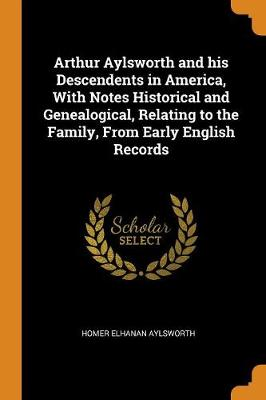 Arthur Aylsworth and His Descendents in America, with Notes Historical and Genealogical, Relating to the Family, from Early English Records (Paperback)