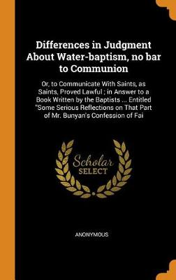 Differences in Judgment about Water-Baptism, No Bar to Communion: Or, to Communicate with Saints, as Saints, Proved Lawful; In Answer to a Book Written by the Baptists ... Entitled Some Serious Reflections on That Part of Mr. Bunyan's Confession of Fai (Hardback)