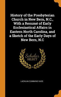 History of the Presbyterian Church in New Bern, N.C., with a Resum of Early Ecclesiastical Affairs in Eastern North Carolina, and a Sketch of the Early Days of New Bern, N.C (Hardback)