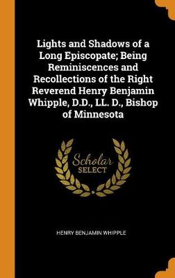 Lights and Shadows of a Long Episcopate; Being Reminiscences and Recollections of the Right Reverend Henry Benjamin Whipple, D.D., LL. D., Bishop of Minnesota (Hardback)