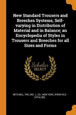 New Standard Trousers and Breeches Systems, Self-Varying in Distribution of Material and in Balance; An Encyclopedia of Styles in Trousers and Breeches for All Sizes and Forms (Paperback)