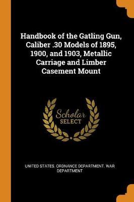 Handbook of the Gatling Gun, Caliber .30 Models of 1895, 1900, and 1903, Metallic Carriage and Limber Casement Mount (Paperback)