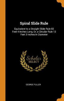 Spiral Slide Rule: Equivalent to a Straight Slide Rule 83 Feet 4 Inches Long, Or, a Circular Rule 13 Feet 3 Inches in Diameter (Hardback)