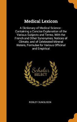 Medical Lexicon: A Dictionary of Medical Science: Containing a Concise Explanation of the Various Subjects and Terms, with the French and Other Synonymes, Notices of Climate, and of Celebrated Mineral Waters, Formulae for Various Officinal and Empirical (Hardback)