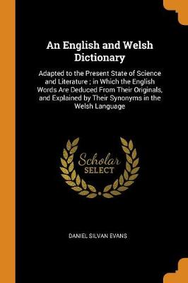 An English and Welsh Dictionary: Adapted to the Present State of Science and Literature; In Which the English Words Are Deduced from Their Originals, and Explained by Their Synonyms in the Welsh Language (Paperback)