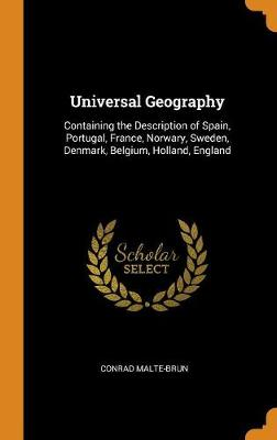 Universal Geography: Containing the Description of Spain, Portugal, France, Norwary, Sweden, Denmark, Belgium, Holland, England (Hardback)