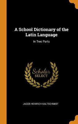 A School Dictionary of the Latin Language: In Two Parts (Hardback)