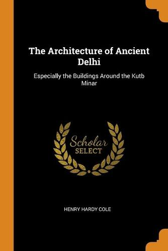 The Architecture of Ancient Delhi: Especially the Buildings Around the Kutb Minar (Paperback)