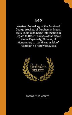 Geo: Weekes: Genealogy of the Family of George Weekes, of Dorchester, Mass., 1635-1650; With Some Information in Regard to Other Families of the Same Name: Especially, Thomas, of Huntington, L. I., and Nathaniel, of Falmouth ND Hardwick, Mass (Hardback)
