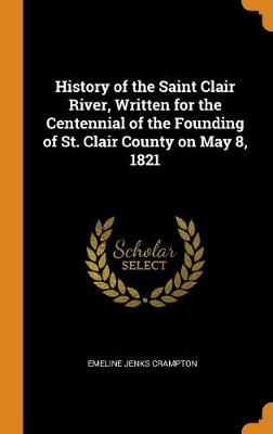 History of the Saint Clair River, Written for the Centennial of the Founding of St. Clair County on May 8, 1821 (Hardback)