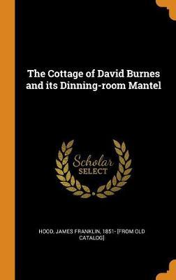 The Cottage of David Burnes and Its Dinning-Room Mantel (Hardback)