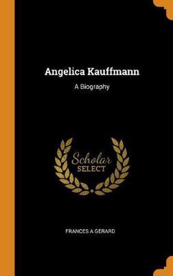 Angelica Kauffmann: A Biography (Hardback)