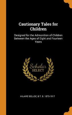 Cautionary Tales for Children: Designed for the Admonition of Children Between the Ages of Eight and Fourteen Years (Hardback)