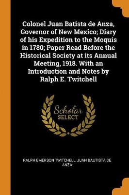 Colonel Juan Batista de Anza, Governor of New Mexico; Diary of His Expedition to the Moquis in 1780; Paper Read Before the Historical Society at Its Annual Meeting, 1918. with an Introduction and Notes by Ralph E. Twitchell (Paperback)