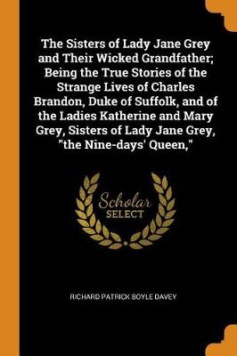 The Sisters of Lady Jane Grey and Their Wicked Grandfather; Being the True Stories of the Strange Lives of Charles Brandon, Duke of Suffolk, and of the Ladies Katherine and Mary Grey, Sisters of Lady Jane Grey, the Nine-Days' Queen, (Paperback)
