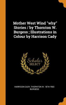 Mother West Wind Why Stories / By Thornton W. Burgess; Illustrations in Colour by Harrison Cady (Hardback)