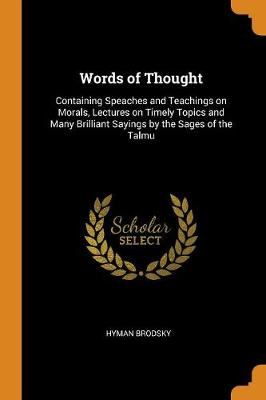 Words of Thought: Containing Speaches and Teachings on Morals, Lectures on Timely Topics and Many Brilliant Sayings by the Sages of the Talmu (Paperback)