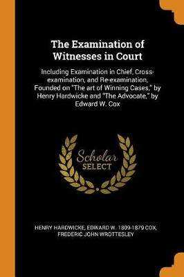 The Examination of Witnesses in Court: Including Examination in Chief, Cross-Examination, and Re-Examination, Founded on the Art of Winning Cases, by Henry Hardwicke and the Advocate, by Edward W. Cox (Paperback)