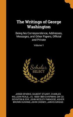 The Writings of George Washington: Being His Correspondence, Addresses, Messages, and Other Papers, Official and Private; Volume 1 (Hardback)