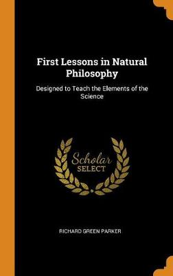 First Lessons in Natural Philosophy: Designed to Teach the Elements of the Science (Hardback)