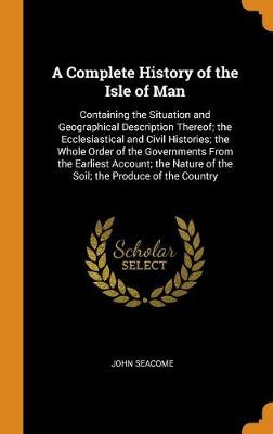 A Complete History of the Isle of Man: Containing the Situation and Geographical Description Thereof; The Ecclesiastical and Civil Histories; The Whole Order of the Governments from the Earliest Account; The Nature of the Soil; The Produce of the Country (Hardback)