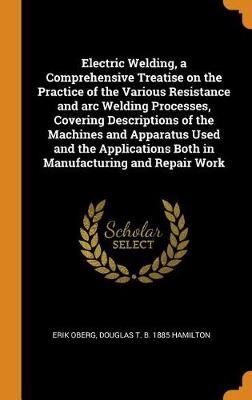 Electric Welding, a Comprehensive Treatise on the Practice of the Various Resistance and Arc Welding Processes, Covering Descriptions of the Machines and Apparatus Used and the Applications Both in Manufacturing and Repair Work (Hardback)