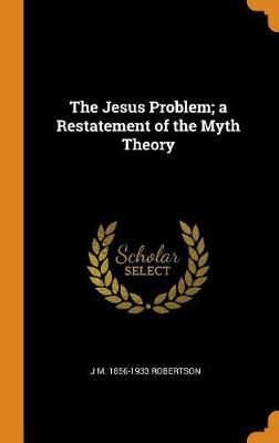 The Jesus Problem; A Restatement of the Myth Theory (Hardback)