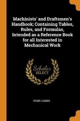 Machinists' and Draftsmen's Handbook; Containing Tables, Rules, and Formulas, Intended as a Reference Book for All Interested in Mechanical Work (Paperback)