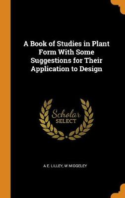 A Book of Studies in Plant Form with Some Suggestions for Their Application to Design (Hardback)