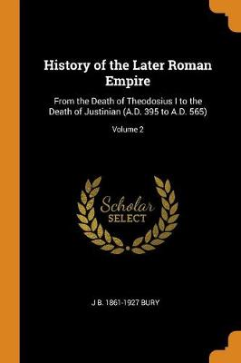 History of the Later Roman Empire: From the Death of Theodosius I to the Death of Justinian (A.D. 395 to A.D. 565); Volume 2 (Paperback)