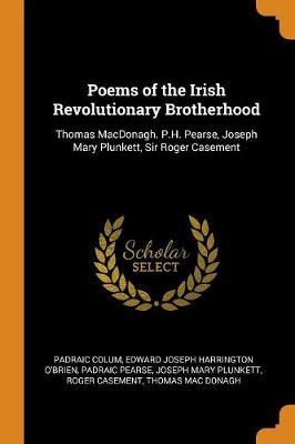Poems of the Irish Revolutionary Brotherhood: Thomas Macdonagh. P.H. Pearse, Joseph Mary Plunkett, Sir Roger Casement (Paperback)