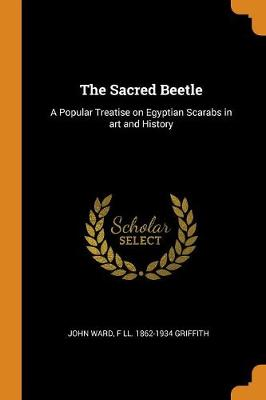 The Sacred Beetle: A Popular Treatise on Egyptian Scarabs in Art and History (Paperback)