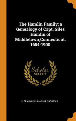 The Hamlin Family; A Genealogy of Capt. Giles Hamlin of Middletown, Connecticut. 1654-1900 (Hardback)