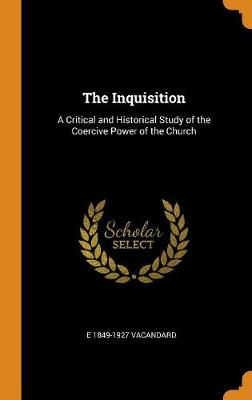 The Inquisition: A Critical and Historical Study of the Coercive Power of the Church (Hardback)