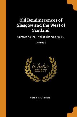 Old Reminiscences of Glasgow and the West of Scotland: Containing the Trial of Thomas Muir ..; Volume 2 (Paperback)