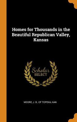 Homes for Thousands in the Beautiful Republican Valley, Kansas (Hardback)