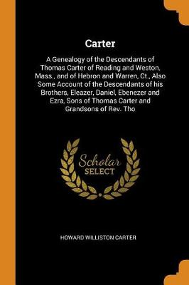 Carter: A Genealogy of the Descendants of Thomas Carter of Reading and Weston, Mass., and of Hebron and Warren, Ct., Also Some Account of the Descendants of His Brothers, Eleazer, Daniel, Ebenezer and Ezra, Sons of Thomas Carter and Grandsons of Rev. Tho (Paperback)