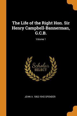 The Life of the Right Hon. Sir Henry Campbell-Bannerman, G.C.B.; Volume 1 (Paperback)