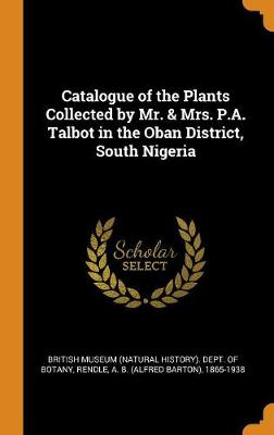 Catalogue of the Plants Collected by Mr. & Mrs. P.A. Talbot in the Oban District, South Nigeria (Hardback)