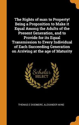 The Rights of Man to Property! Being a Proposition to Make It Equal Among the Adults of the Present Generation, and to Provide for Its Equal Transmission to Every Individual of Each Succeeding Generation on Arriving at the Age of Maturity (Hardback)