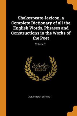 Shakespeare-Lexicon, a Complete Dictionary of All the English Words, Phrases and Constructions in the Works of the Poet; Volume 01 (Paperback)