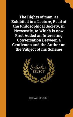 The Rights of Man, as Exhibited in a Lecture, Read at the Philosophical Society, in Newcastle, to Which Is Now First Added an Interesting Conversation Between a Gentleman and the Author on the Subject of His Scheme (Hardback)