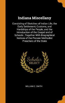 Indiana Miscellany: Consisting of Sketches of Indian Life, the Early Settlement, Customs, and Hardships of the People, and the Introduction of the Gospel and of Schools; Together with Biographical Notices of the Pioneer Methodist Preachers of the State (Hardback)