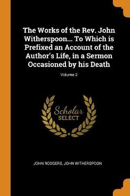 The Works of the Rev. John Witherspoon... to Which Is Prefixed an Account of the Author's Life, in a Sermon Occasioned by His Death; Volume 2 (Paperback)